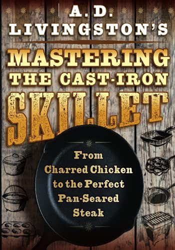 A. D. Livingston's Mastering the Cast-Iron Skillet: From Charred Chicken to the Perfect Pan-Seared Steak
