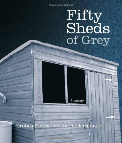 [ Fifty Sheds of Grey: A Parody Erotica for the Not-too-modern Male ] [ FIFTY SHEDS OF GREY: A PARODY EROTICA FOR THE NOT-TOO-MODERN MALE ] BY Grey, C. T. ( AUTHOR ) Sep-27-2012 HardCover