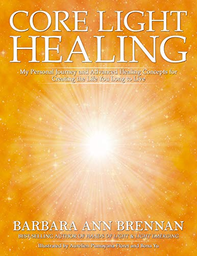 Core Light Healing: My Personal Journey and Advanced Healing Concepts for Creating the Life You Long to Live (English Edition)
