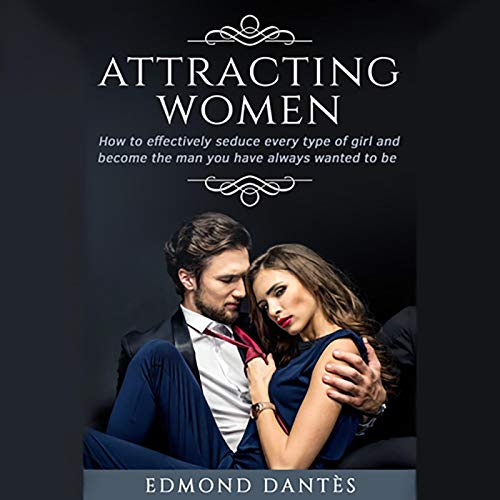 Attracting Women: How to Effectively Seduce Every Type of Girl and Become the Man You Have Always Wanted to Be cover art