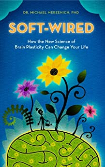 Soft-Wired: How the New Science of Brain Plasticity Can Change your Life by [Michael Merzenich]