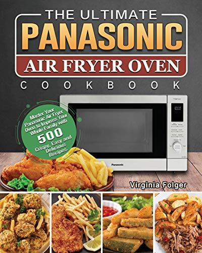 The Ultimate Panasonic Air Fryer Oven Cookbook: Master Your Panasonic Air Fryer Oven to Impress Your Whole Family with 500 Crispy, Easy and Delicious Recipes.