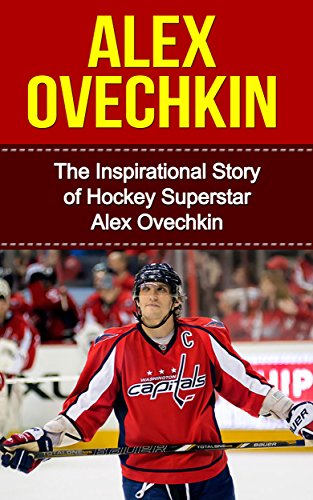 Alex Ovechkin: The Inspirational Story of Hockey Superstar Alex Ovechkin (Alex Ovechkin Unauthorized Biography, Washington, D.C. Capitals, Russia, NHL Books) (English Edition)