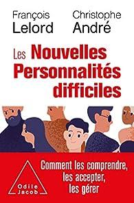 Les nouvelles personnalités difficiles : Comment les comprendre, les accepter, les gérer par François Lelord