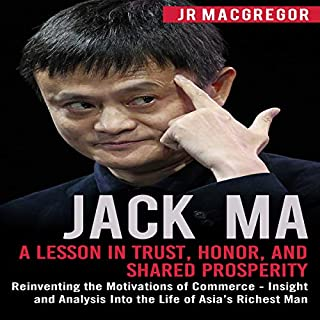 Jack Ma: A Lesson in Trust, Honor, and Shared Prosperity: Reinventing the Motivations of Commerce - Insight and Analysis Into the Life of Asia's Richest Man (Billionaire Visionaries)                   By:                                                                                                                                 JR MacGregor                               Narrated by:                                                                                                                                 Kevin Kollins                      Length: 3 hrs and 22 mins     27 ratings     Overall 4.8