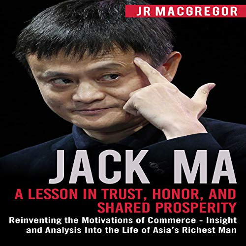 Couverture de Jack Ma: A Lesson in Trust, Honor, and Shared Prosperity: Reinventing the Motivations of Commerce - Insight and Analysis Into the Life of Asia's Richest Man (Billionaire Visionaries)