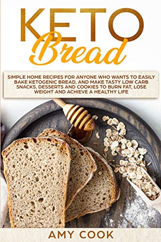 Keto Bread: Simple Home Recipes for Anyone Who Wants to Easily Bake Ketogenic Bread, and Make Tasty Low Carb Snacks, Desserts and Cookies to Burn Fat, Lose Weight and Achieve a Healthy Life