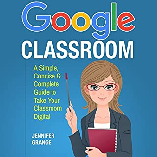 Google Classroom: A Simple, Concise & Complete Guide to Take Your Classroom Digital                   Written by:                                                                                                                                 Jennifer Grange                               Narrated by:                                                                                                                                 Kerri Carter                      Length: 1 hr and 13 mins     Not rated yet     Overall 0.0