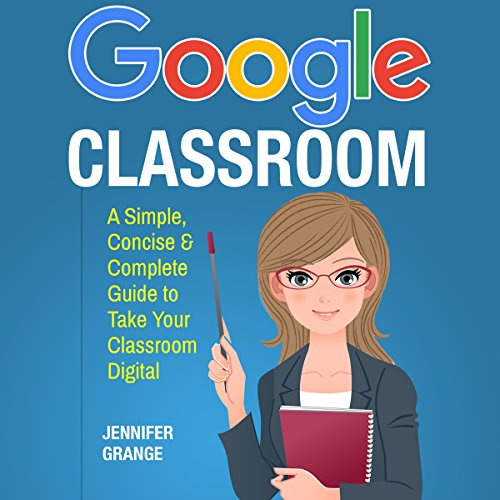 Google Classroom: A Simple, Concise & Complete Guide to Take Your Classroom Digital audiobook cover art