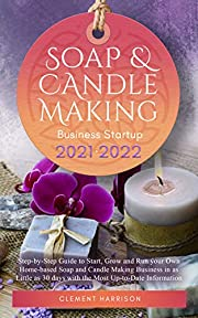 Soap and Candle Making Business Startup 2021-2022: Step-by-Step Guide to Start, Grow and Run your Own Home-based Soap and Candle Company in 30 days with the Most Up-to-Date Information