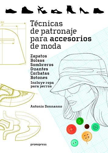 Técnicas de patronaje para accesorios de moda. Zapatos, bolsos, sombreros, guantes, corbatas y botones. Incluye también ropa para perros