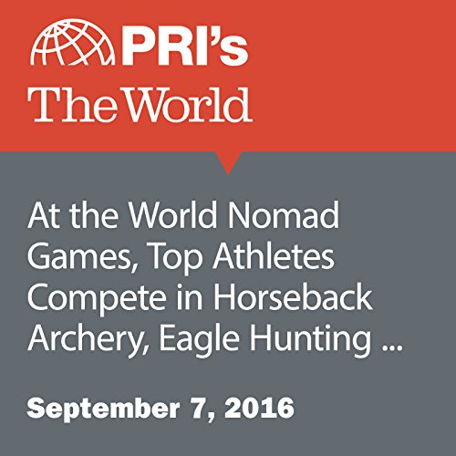 At the World Nomad Games, Top Athletes Compete in Horseback Archery, Eagle Hunting and More audiobook cover art
