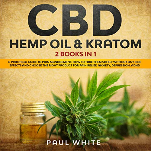 CBD Hemp Oil & Kratom: 2 Books in 1: A Practical Guide to Pain Management. How to Take Them Safely Without Any Side Effects and Choose the Right Product for Pain Relief, Anxiety, Depression, ADHD