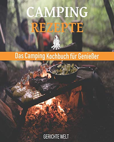 Camping Rezepte: Das Camping Kochbuch für Genießer. Egal ob, Grill Rezepte, Kessel Rezepte oder Dutch Oven Rezepte
