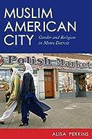 Muslim American City: Gender and Religion in Metro Detroit