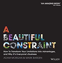 A Beautiful Constraint: How To Transform Your Limitations Into Advantages, and Why It's Everyone's Business by [Adam Morgan, Mark Barden]