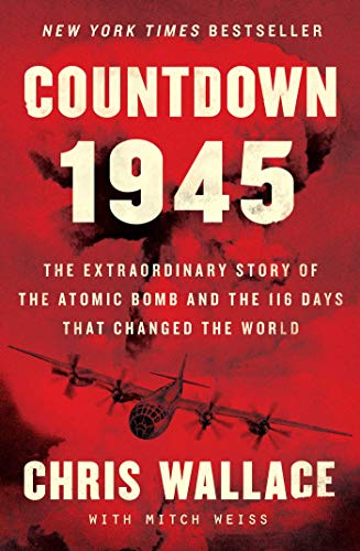 Countdown 1945: The Extraordinary Story of the Atomic Bomb and the 116 Days That Changed the World (Chris Wallace's…