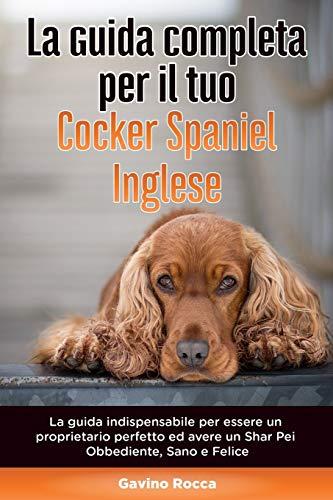 La Guida Completa per Il Tuo Cocker Spaniel Inglese: La guida indispensabile per essere un proprietario perfetto ed avere un Cocker Spaniel Inglese Obbediente, Sano e Felice