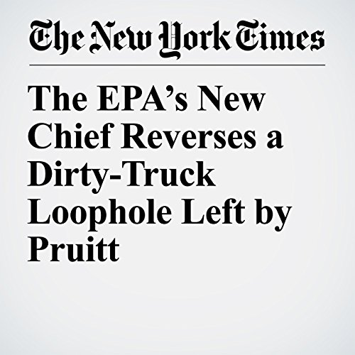 The EPA's New Chief Reverses a Dirty-Truck Loophole Left by Pruitt copertina