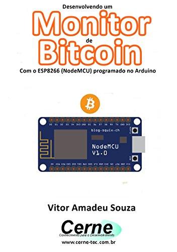 Desenvolvendo um  Monitor de Bitcoin Com o ESP8266 (NodeMCU) programado no Arduino (Portuguese Edition)