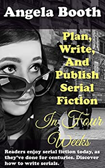 Plan, Write, And Publish Serial Fiction In Four Weeks: Selling Writer Strategies, Book 6 by [Angela Booth]