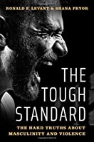 The Tough Standard: The Hard Truths About Masculinity and Violence