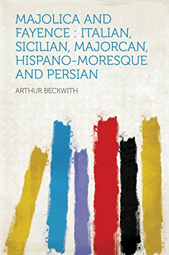 Majolica and Fayence : Italian, Sicilian, Majorcan, Hispano-Moresque and Persian (English Edition)