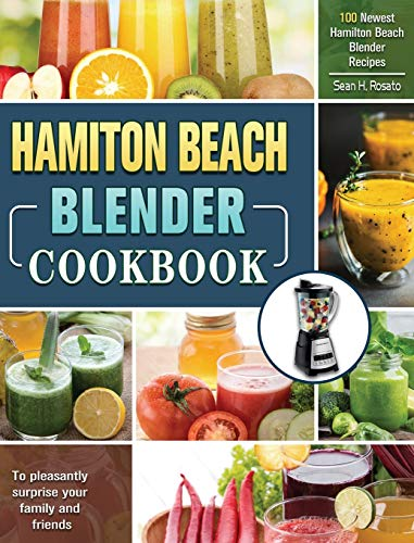 Hamilton Beach Blender Cookbook: 100 Newest Hamilton Beach Blender Recipes to pleasantly surprise your family and friends