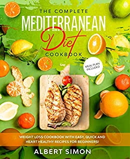 The Complete Mediterranean Diet Cookbook: Weight Loss Cookbook with Easy, Quick and Heart Healthy Recipes for Beginners. Meal Plan Included! by [Albert Simon]