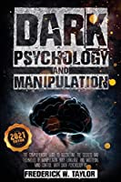 Dark Psychology and Manipulation: The Comprehensive Guide to Discovering the Secrets and Techniques of Manipulation, Body Language, and Mastering Mind Control with Dark Psychology 101 - 2021 Edition