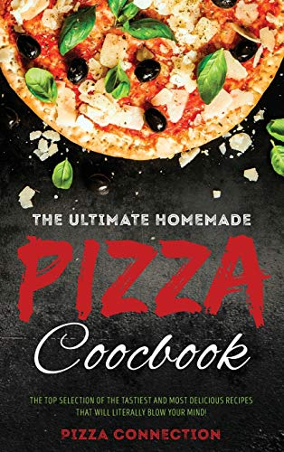 The Ultimate Homemade Pizza Cookbook: The top selection of the tastiest and most delicious recipes that will literally blow your mind!