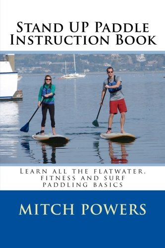 Stand Up Paddle Instruction Book: Learn all the flatwater, fitness and surf paddling basics