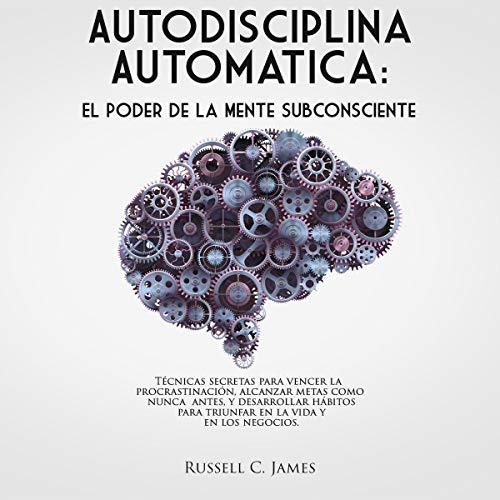 Autodisciplina Automática [Automatic Self-Discipline]: El poder de la mente subconsciente. Técnicas secretas para vencer la procrastinación, alcanzar metas, y desarrollar hábitos para triunfar en la vida y en los negocios