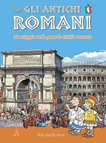Gli antichi romani. Un viaggio nella grande civiltà romana