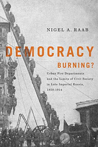 Democracy Burning?: Urban Fire Departments and the Limits of Civil Society in Late Imperial Russia, 1850-1914