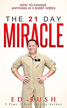The 21 Day Miracle: How To Change Anything in 3 Short Weeks by [Ed Rush]