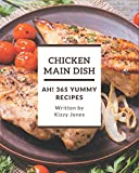 Ah! 365 Yummy Chicken Main Dish Recipes: A Yummy Chicken Main Dish Cookbook for All Generation