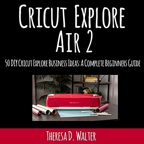 Cricut Explore Air 2: Fifty DIY Cricut Explore Business Ideas audiobook cover art