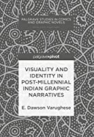 Visuality and Identity in Post-millennial Indian Graphic Narratives (Palgrave Studies in Comics and Graphic Novels)