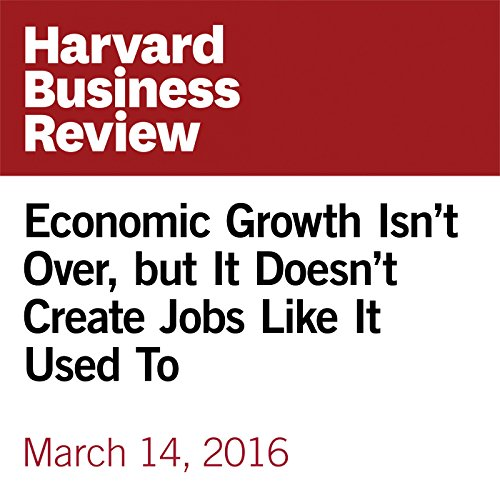 Economic Growth Isn't Over, but It Doesn't Create Jobs Like It Used To audiobook cover art