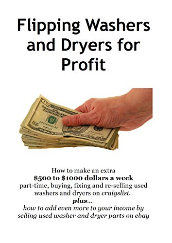 Flipping Washers and Dryers for Profit: How to make an extra $500 to $1000 dollars a week part-time, buying, fixing and re-selling used washers and dryers on craigslist.