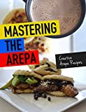 Mastering The Arepa: Everything you need to know to become an Arepa making Master (English Edition)