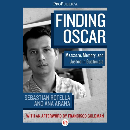 Finding Oscar     Massacre, Memory, and Justice in Guatemala              By:                                                                                                                                 Ana Arana,                                                                                        Sebastian Rotella                               Narrated by:                                                                                                                                 Kevin Stillwell                      Length: 1 hr and 39 mins     13 ratings     Overall 4.5