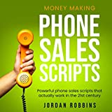 Money Making Phone Sales Scripts: Powerful Phone Sales Scripts That Actually Work in the 21st Century