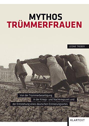 Mythos Trümmerfrauen: Von der Trümmerbeseitigung in der Kriegs- und Nachkriegszeit und der Entstehung eines deutschen Erinnerungsortes