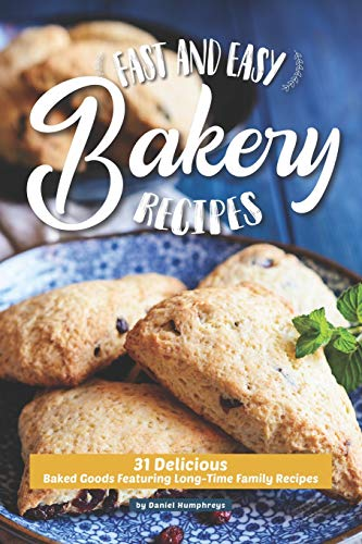 Fast and Easy Bakery Recipes: 31 Delicious Baked Goods Featuring Long-Time Family Recipes
