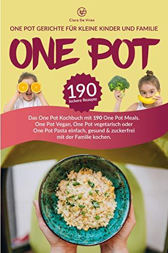 One Pot Gerichte für kleine Kinder und Familie: Das One Pot Kochbuch mit 190 One Pot Meals. One Pot Vegan, One Pot vegetarisch oder One Pot Pasta einfach, gesund & zuckerfrei mit der Familie kochen.