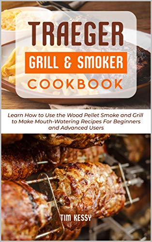Traeger Grill & Smoker Cookbook: Learn How to Use the Wood Pellet Smoke and Grill to Make Mouth-Watering Recipes For Beginners and Advanced Users (English Edition)