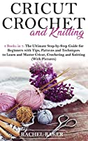 Cricut, Crochet and Knitting: 4 Books in 1: The Ultimate Step-by-Step Guide with Tips, Patterns and Techniques to Learn and Master Cricut, Crocheting and Knitting (With Pictures)