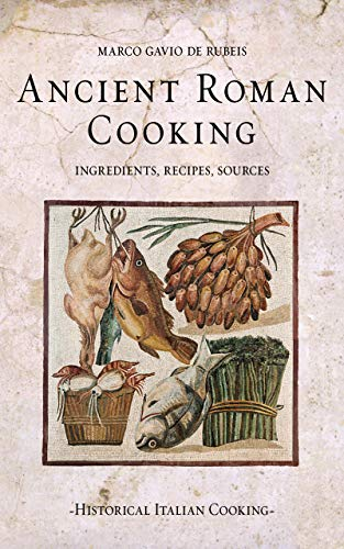 Ancient Roman Cooking: Ingredients, Recipes, Sources (Historical Italian Cooking) (English Edition)